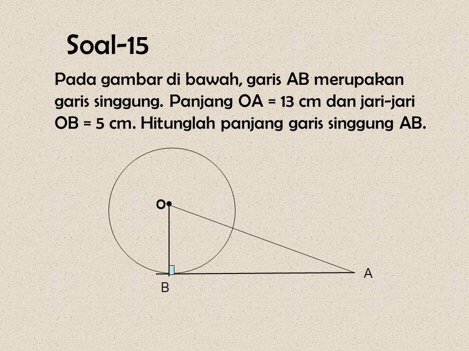 Soal-15 Pada gambar di bawah, garis AB merupakan garis singgung. Panjang OA = 13 cm dan jari-jari OB = 5 cm. Hitunglah panjang garis singgung AB.