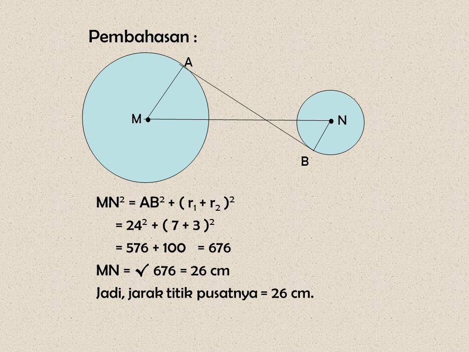 Pembahasan : MN2 = AB2 + ( r1 + r2 )2 = 242 + ( 7 + 3 )2