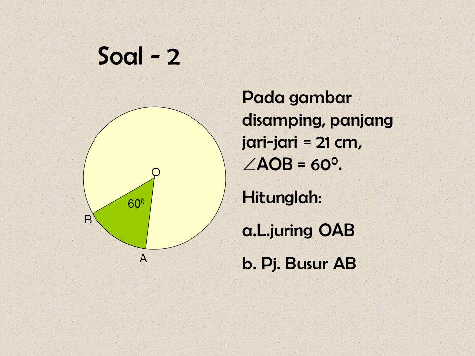 Soal - 2 Pada gambar disamping, panjang jari-jari = 21 cm, AOB = 600.