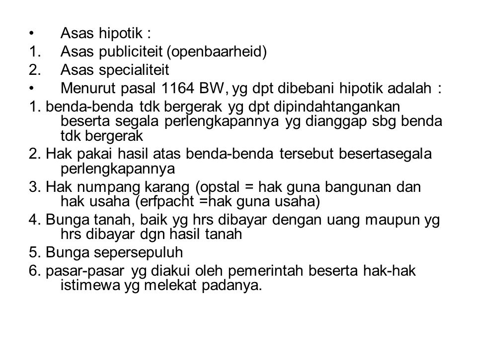 Asas hipotik : Asas publiciteit (openbaarheid) Asas specialiteit. Menurut pasal 1164 BW, yg dpt dibebani hipotik adalah :