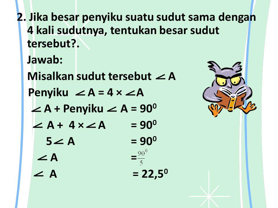 2. Jika besar penyiku suatu sudut sama dengan 4 kali sudutnya, tentukan besar sudut tersebut . Jawab: Misalkan sudut tersebut A Penyiku A = 4 × A A + Penyiku A = 900 A + 4 × A = 900 5 A = 900 A = A = 22,50