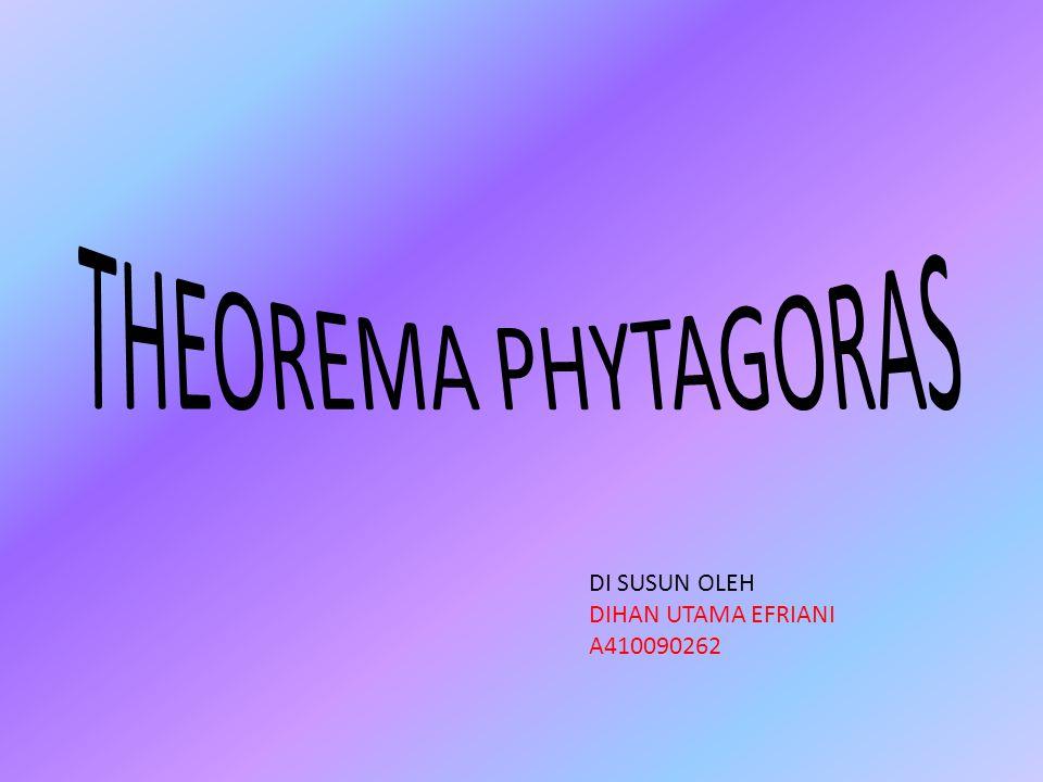 THEOREMA PHYTAGORAS DI SUSUN OLEH DIHAN UTAMA EFRIANI A410090262