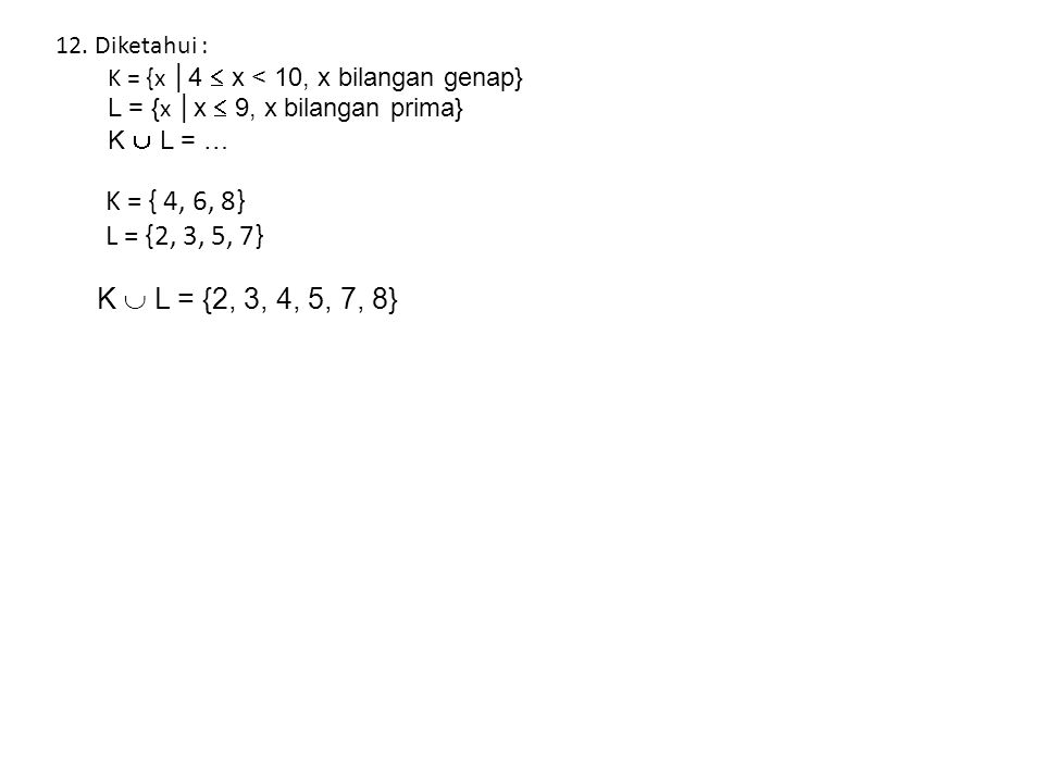 K = { 4, 6, 8} L = {2, 3, 5, 7} K  L = {2, 3, 4, 5, 7, 8} Diketahui :