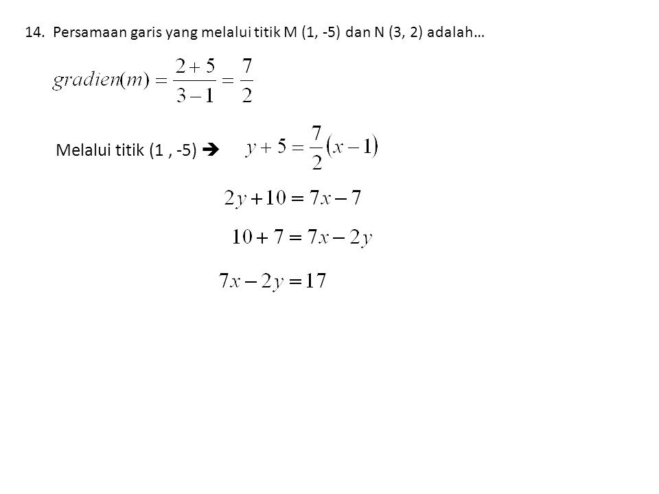 14. Persamaan garis yang melalui titik M (1, -5) dan N (3, 2) adalah…
