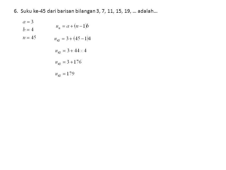 6. Suku ke-45 dari barisan bilangan 3, 7, 11, 15, 19, … adalah…