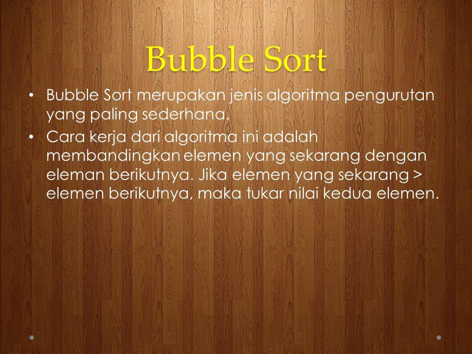 Bubble Sort Bubble Sort merupakan jenis algoritma pengurutan yang paling sederhana.