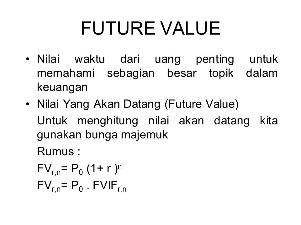 FUTURE VALUE Nilai waktu dari uang penting untuk memahami sebagian besar topik dalam keuangan. Nilai Yang Akan Datang (Future Value)