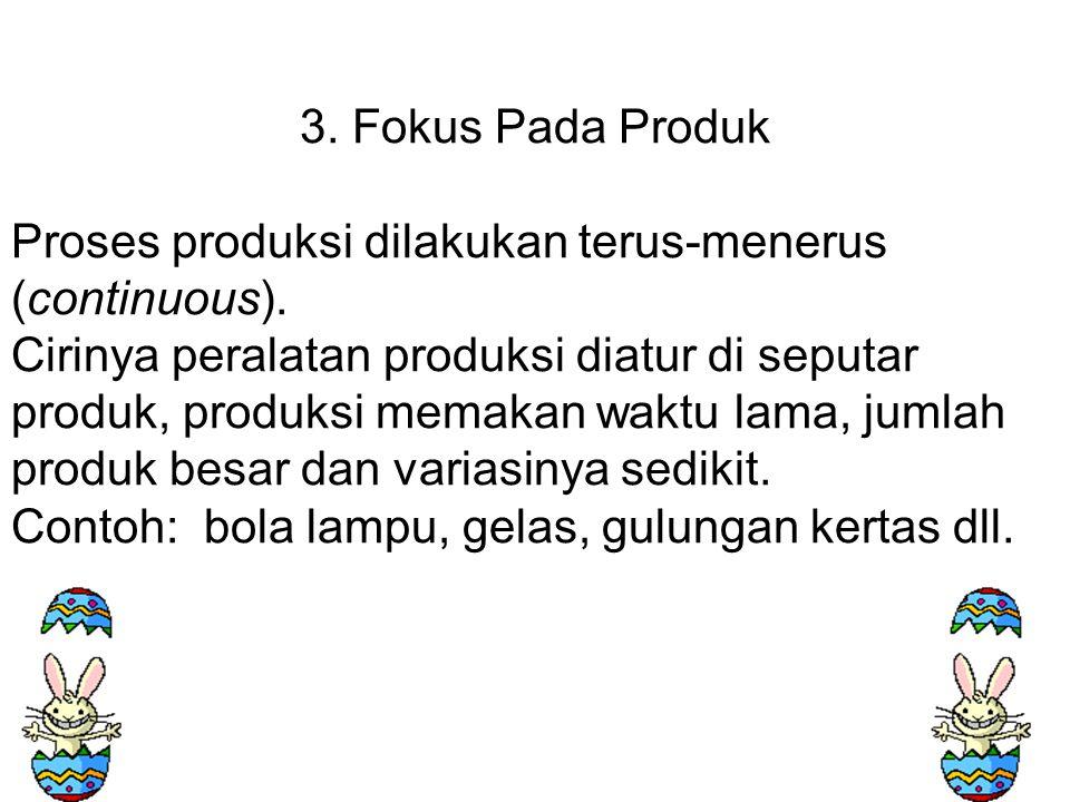 3. Fokus Pada Produk Proses produksi dilakukan terus-menerus (continuous).
