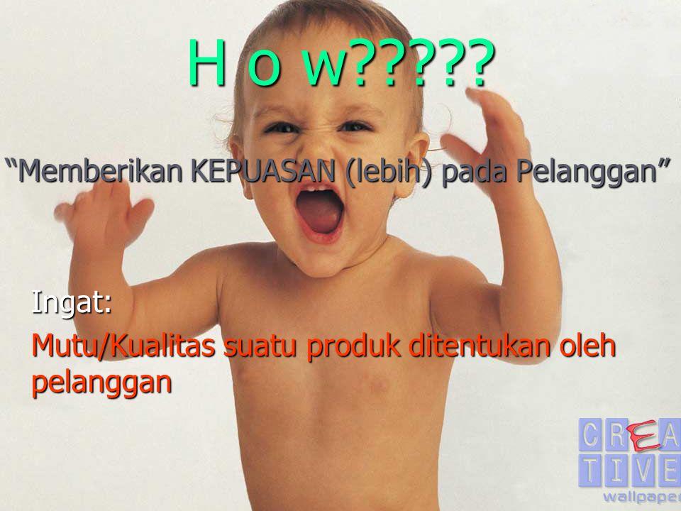 H o w Memberikan KEPUASAN (lebih) pada Pelanggan Ingat: