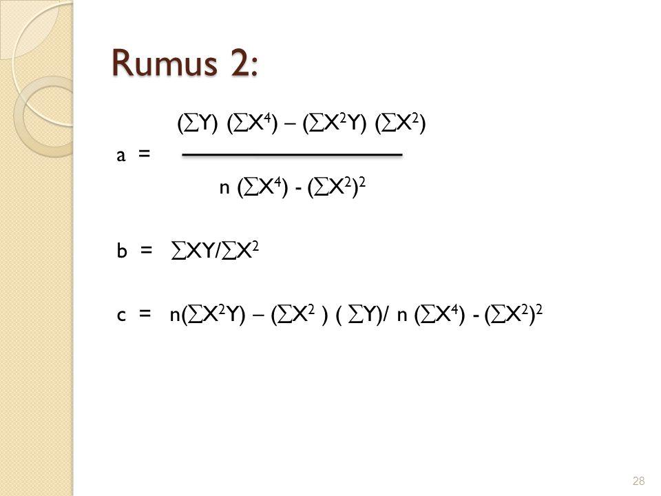 Rumus 2: (Y) (X4) – (X2Y) (X2) a = n (X4) - (X2)2 b = XY/X2 c = n(X2Y) – (X2 ) ( Y)/ n (X4) - (X2)2