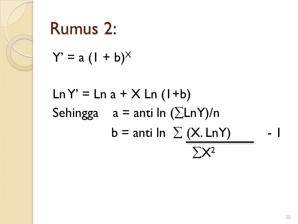 Rumus 2: Y' = a (1 + b)X Ln Y' = Ln a + X Ln (1+b) Sehingga a = anti ln (LnY)/n b = anti ln  (X.