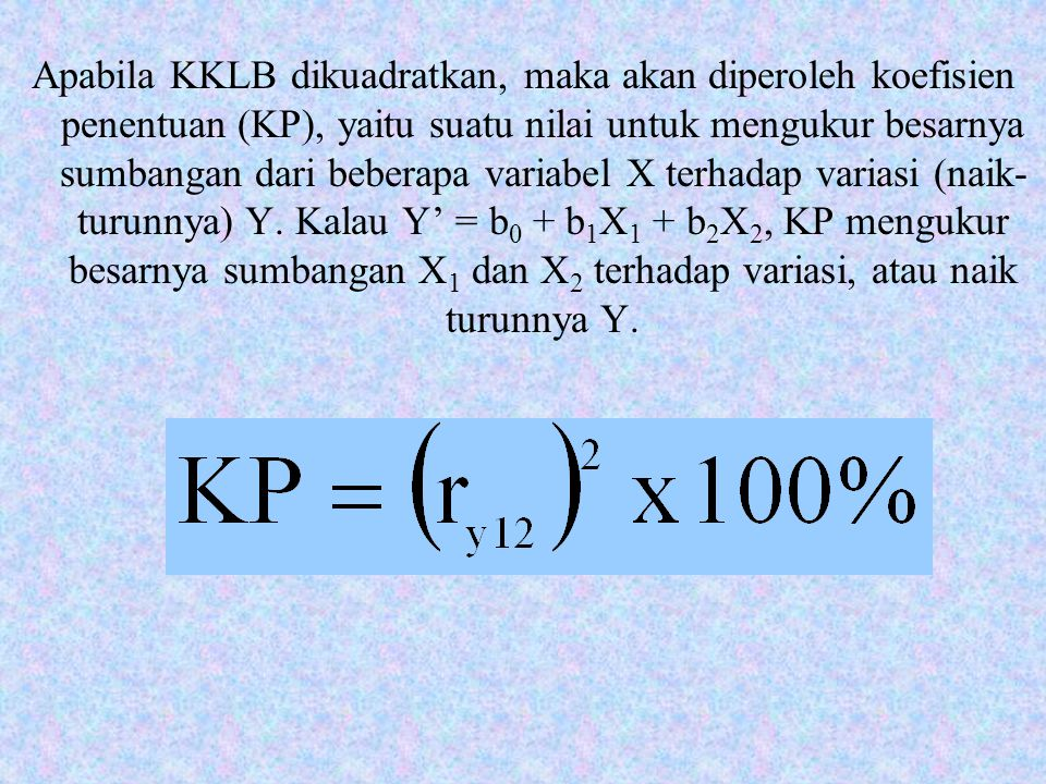 Apabila KKLB dikuadratkan, maka akan diperoleh koefisien penentuan (KP), yaitu suatu nilai untuk mengukur besarnya sumbangan dari beberapa variabel X terhadap variasi (naik-turunnya) Y.