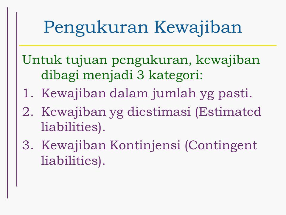 Pengukuran Kewajiban Untuk tujuan pengukuran, kewajiban dibagi menjadi 3 kategori: Kewajiban dalam jumlah yg pasti.