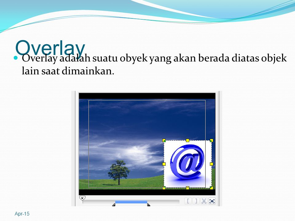Overlay Overlay adalah suatu obyek yang akan berada diatas objek lain saat dimainkan. Apr-17