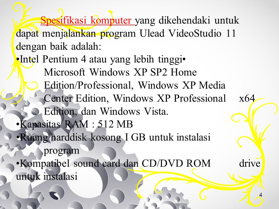 Spesifikasi komputer yang dikehendaki untuk dapat menjalankan program Ulead VideoStudio 11 dengan baik adalah: •Intel Pentium 4 atau yang lebih tinggi• Microsoft Windows XP SP2 Home Edition/Professional, Windows XP Media Center Edition, Windows XP Professional x64 Edition, dan Windows Vista.