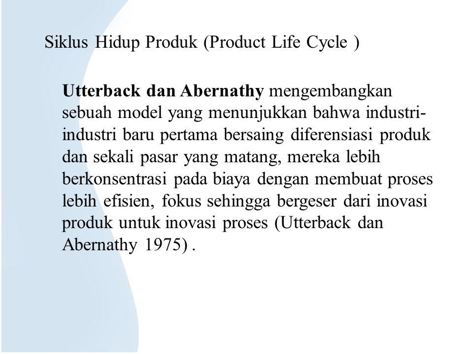 Siklus Hidup Produk (Product Life Cycle ) Utterback dan Abernathy mengembangkan sebuah model yang menunjukkan bahwa industri-industri baru pertama bersaing diferensiasi produk dan sekali pasar yang matang, mereka lebih berkonsentrasi pada biaya dengan membuat proses lebih efisien, fokus sehingga bergeser dari inovasi produk untuk inovasi proses (Utterback dan Abernathy 1975) .
