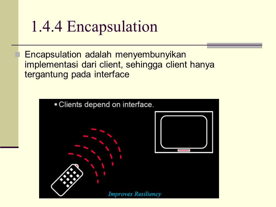 1.4.4 Encapsulation Encapsulation adalah menyembunyikan implementasi dari client, sehingga client hanya tergantung pada interface.