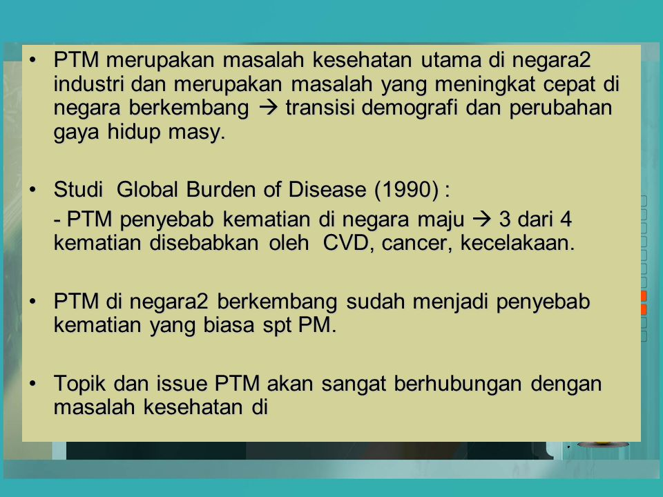 PTM merupakan masalah kesehatan utama di negara2 industri dan merupakan masalah yang meningkat cepat di negara berkembang  transisi demografi dan perubahan gaya hidup masy.