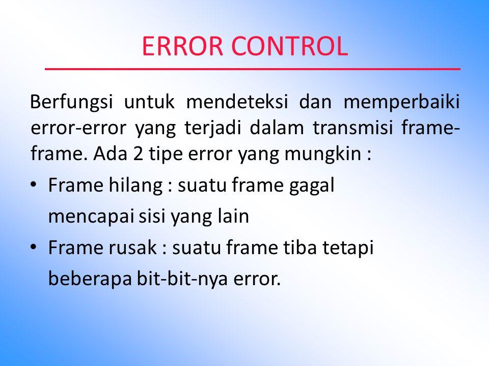 ERROR CONTROL Berfungsi untuk mendeteksi dan memperbaiki error-error yang terjadi dalam transmisi frame-frame. Ada 2 tipe error yang mungkin :