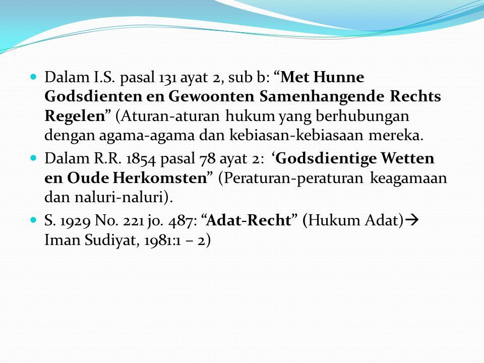 Dalam I.S. pasal 131 ayat 2, sub b: Met Hunne Godsdienten en Gewoonten Samenhangende Rechts Regelen (Aturan-aturan hukum yang berhubungan dengan agama-agama dan kebiasan-kebiasaan mereka.