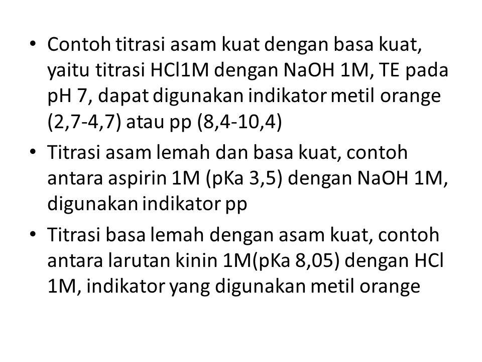Contoh titrasi asam kuat dengan basa kuat, yaitu titrasi HCl1M dengan NaOH 1M, TE pada pH 7, dapat digunakan indikator metil orange (2,7-4,7) atau pp (8,4-10,4)