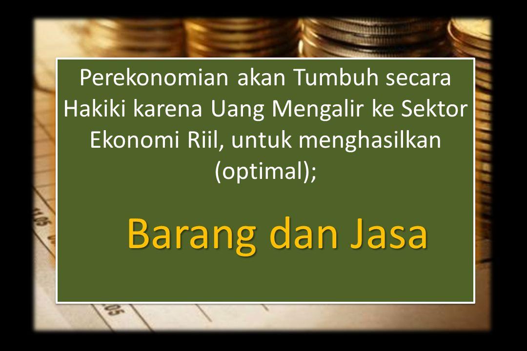 Perekonomian akan Tumbuh secara Hakiki karena Uang Mengalir ke Sektor Ekonomi Riil, untuk menghasilkan (optimal);