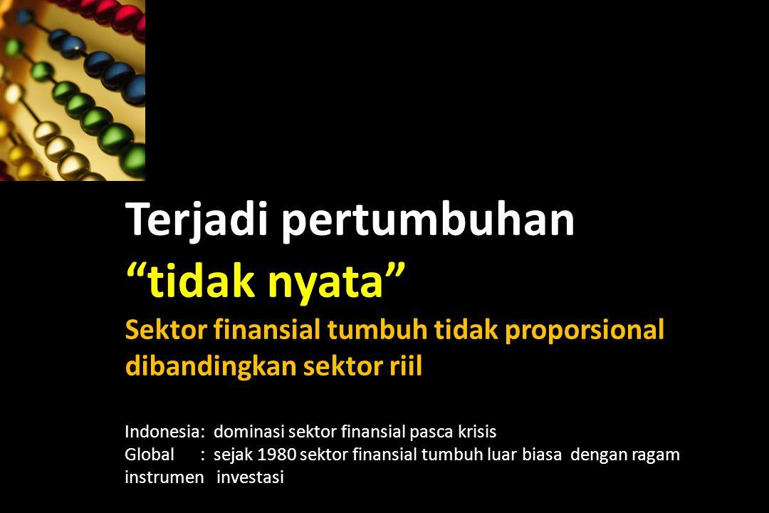 Terjadi pertumbuhan tidak nyata Sektor finansial tumbuh tidak proporsional dibandingkan sektor riil Indonesia: dominasi sektor finansial pasca krisis Global : sejak 1980 sektor finansial tumbuh luar biasa dengan ragam instrumen investasi