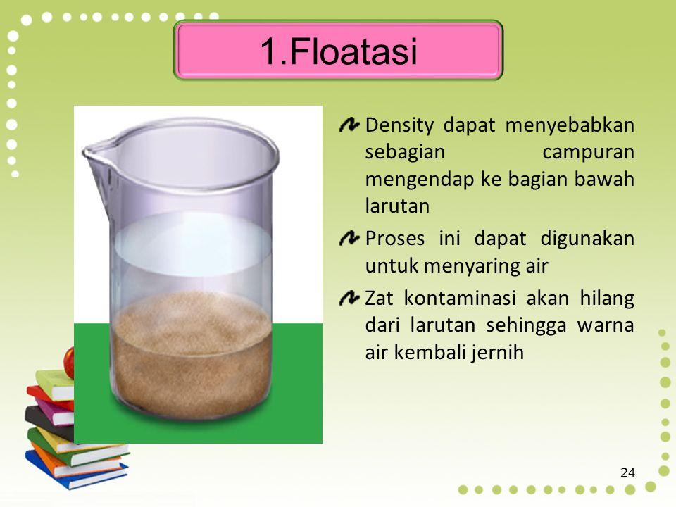 1.Floatasi Density dapat menyebabkan sebagian campuran mengendap ke bagian bawah larutan. Proses ini dapat digunakan untuk menyaring air.