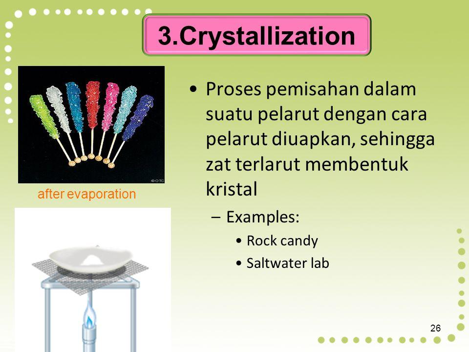 3.Crystallization Proses pemisahan dalam suatu pelarut dengan cara pelarut diuapkan, sehingga zat terlarut membentuk kristal.