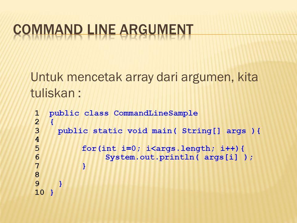 Command line argument Untuk mencetak array dari argumen, kita tuliskan : public class CommandLineSample.