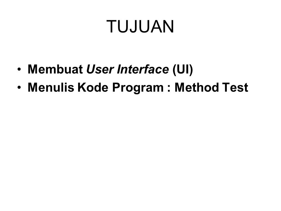 TUJUAN Membuat User Interface (UI) Menulis Kode Program : Method Test