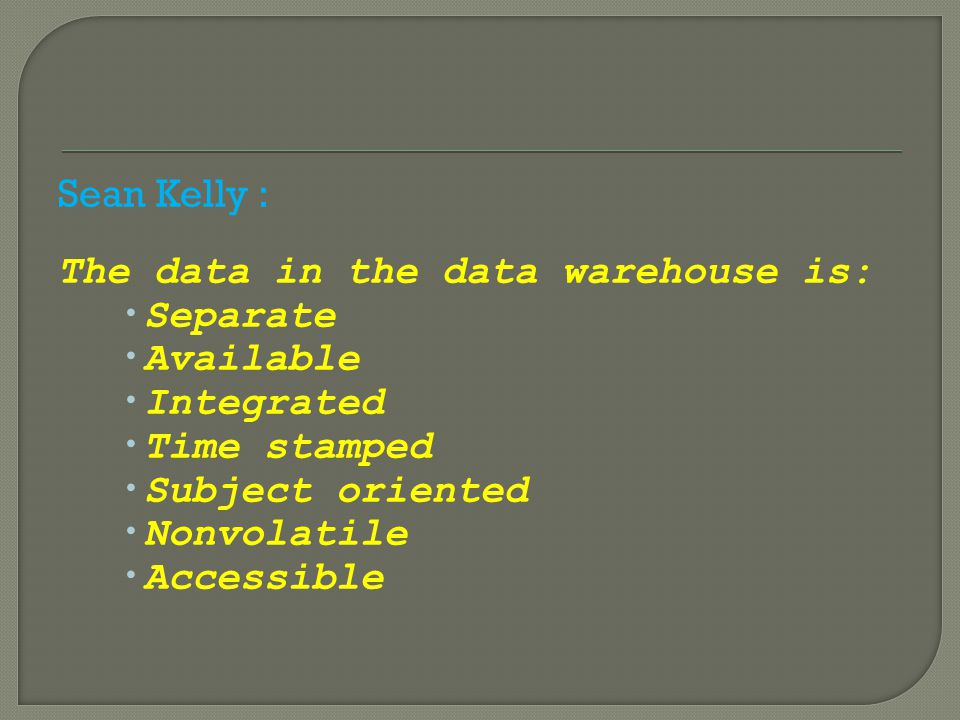 Sean Kelly : The data in the data warehouse is: Separate. Available. Integrated. Time stamped. Subject oriented.