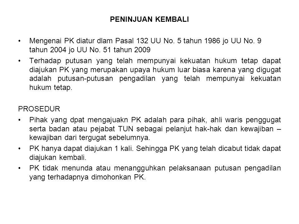 PENINJUAN KEMBALI Mengenai PK diatur dlam Pasal 132 UU No. 5 tahun 1986 jo UU No. 9 tahun 2004 jo UU No. 51 tahun 2009.