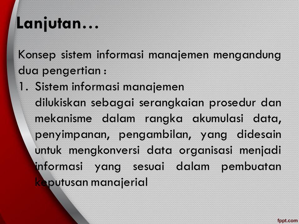 Lanjutan… Konsep sistem informasi manajemen mengandung dua pengertian : Sistem informasi manajemen.