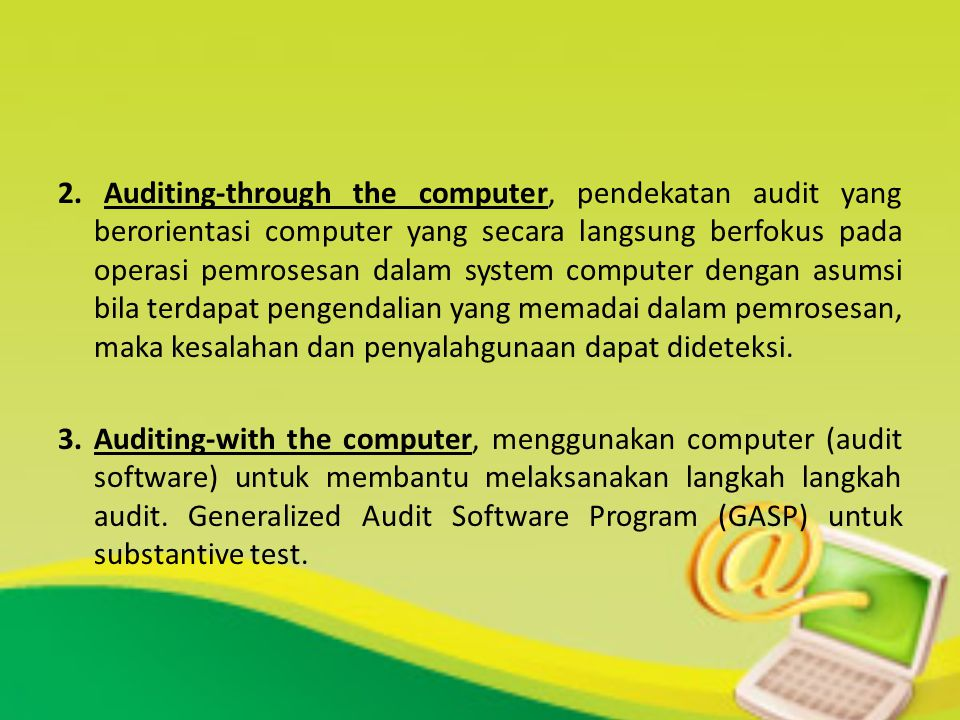 2. Auditing-through the computer, pendekatan audit yang berorientasi computer yang secara langsung berfokus pada operasi pemrosesan dalam system computer dengan asumsi bila terdapat pengendalian yang memadai dalam pemrosesan, maka kesalahan dan penyalahgunaan dapat dideteksi.