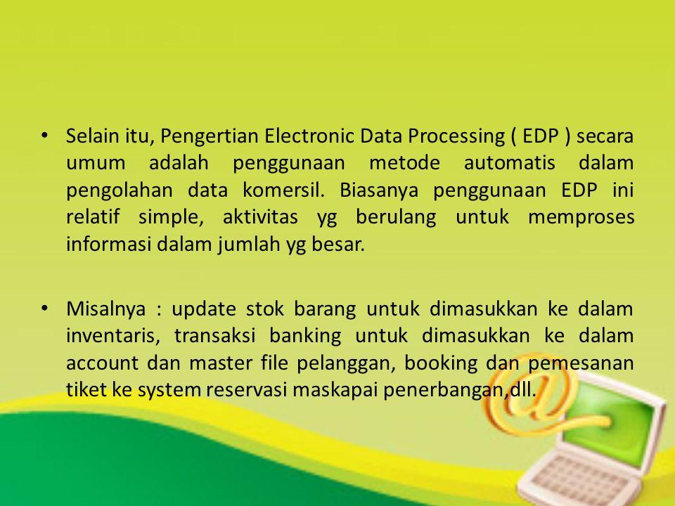 Selain itu, Pengertian Electronic Data Processing ( EDP ) secara umum adalah penggunaan metode automatis dalam pengolahan data komersil. Biasanya penggunaan EDP ini relatif simple, aktivitas yg berulang untuk memproses informasi dalam jumlah yg besar.