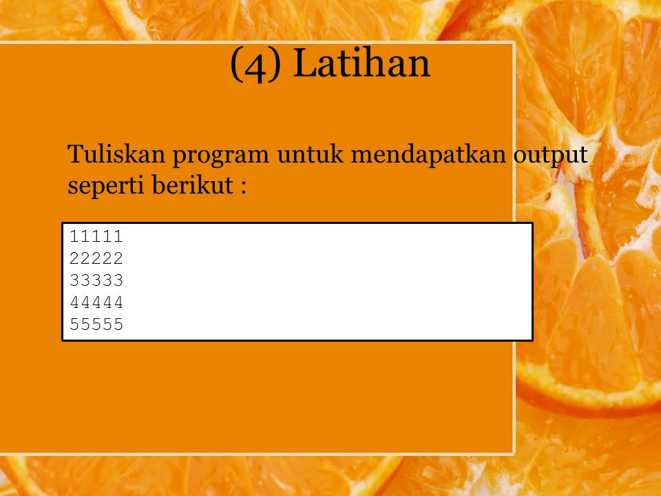(4) Latihan Tuliskan program untuk mendapatkan output seperti berikut : 11111. 22222. 33333. 44444.