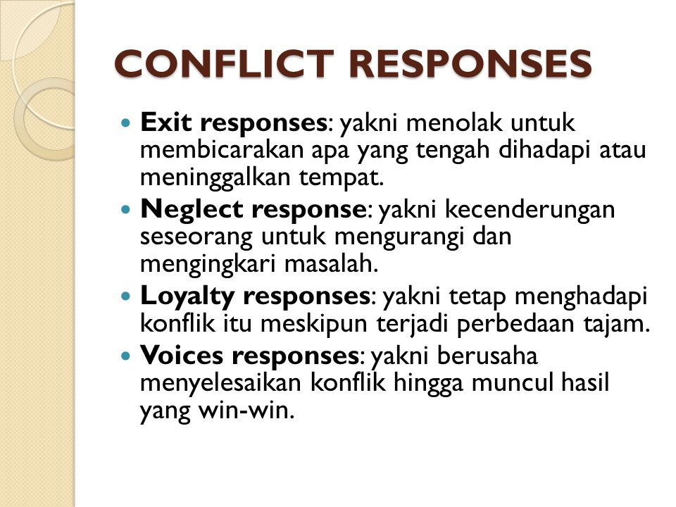 CONFLICT RESPONSES Exit responses: yakni menolak untuk membicarakan apa yang tengah dihadapi atau meninggalkan tempat.