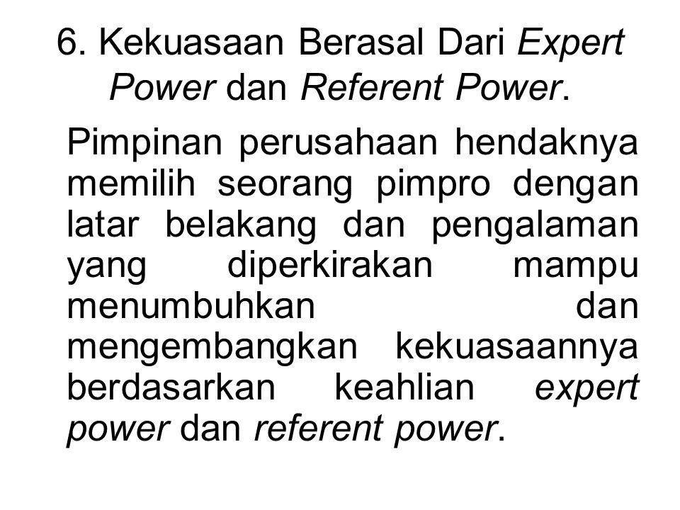 6. Kekuasaan Berasal Dari Expert Power dan Referent Power.