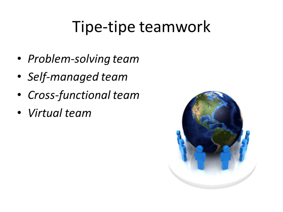 Tipe-tipe teamwork Problem-solving team Self-managed team