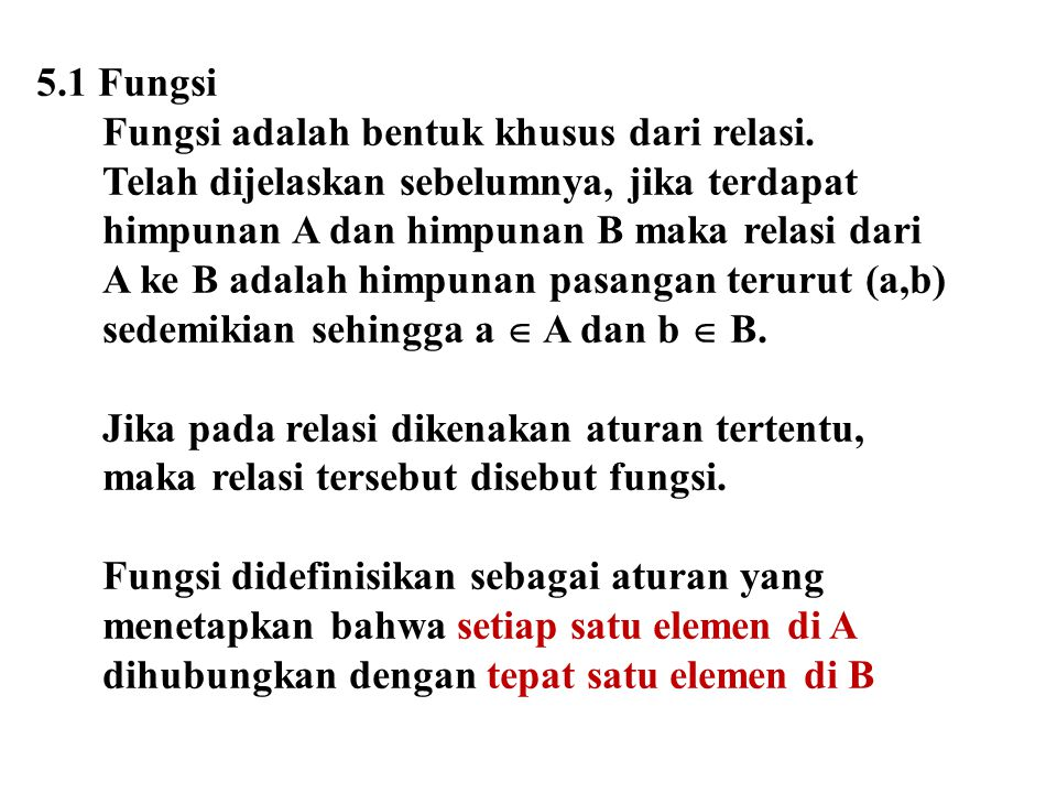 5.1 Fungsi Fungsi adalah bentuk khusus dari relasi. Telah dijelaskan sebelumnya, jika terdapat. himpunan A dan himpunan B maka relasi dari.