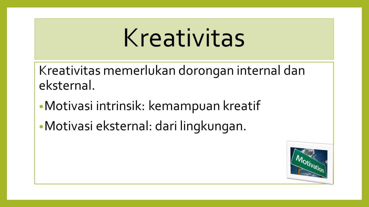 Kreativitas Kreativitas memerlukan dorongan internal dan eksternal.