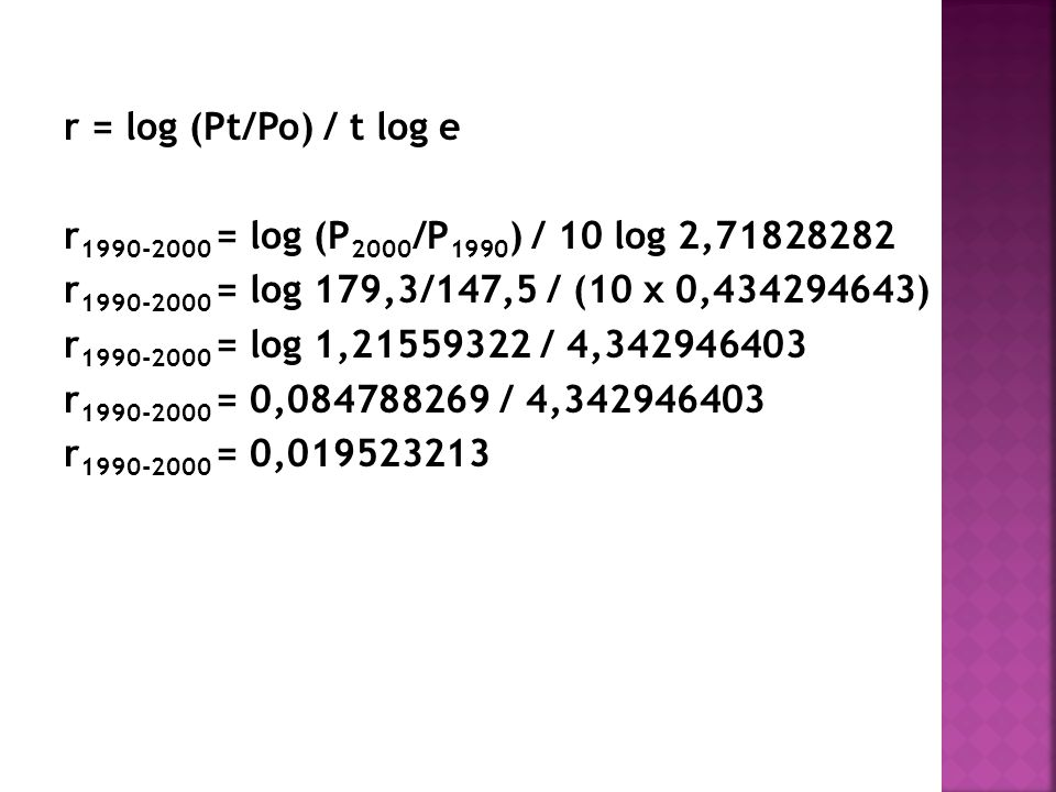 r = log (Pt/Po) / t log e r1990-2000 = log (P2000/P1990) / 10 log 2,71828282. r1990-2000 = log 179,3/147,5 / (10 x 0,434294643)