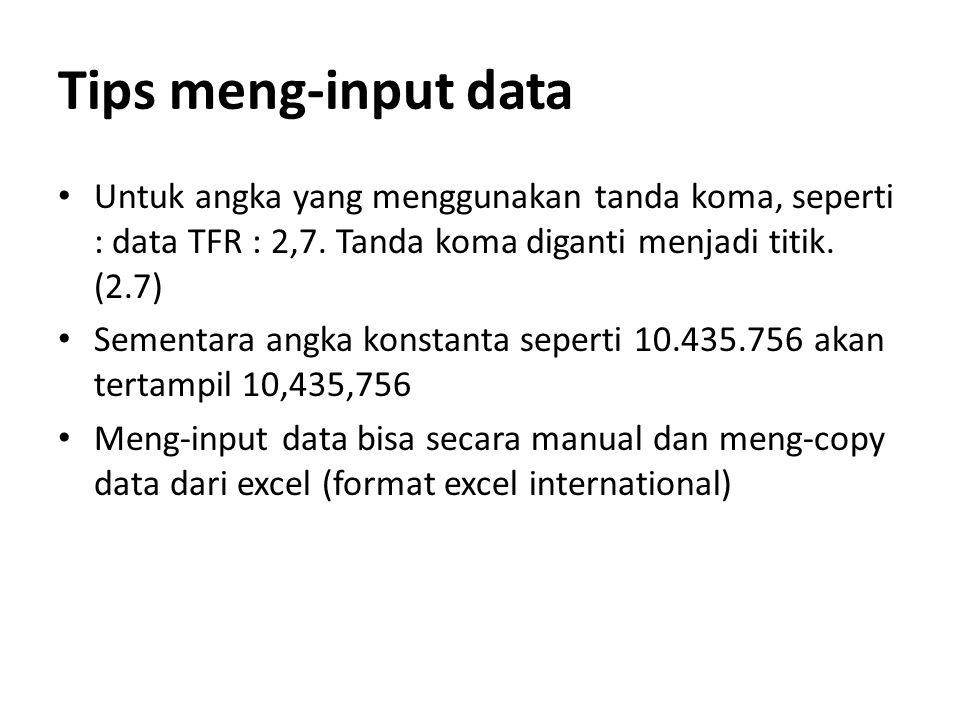 Tips meng-input data Untuk angka yang menggunakan tanda koma, seperti : data TFR : 2,7. Tanda koma diganti menjadi titik. (2.7)