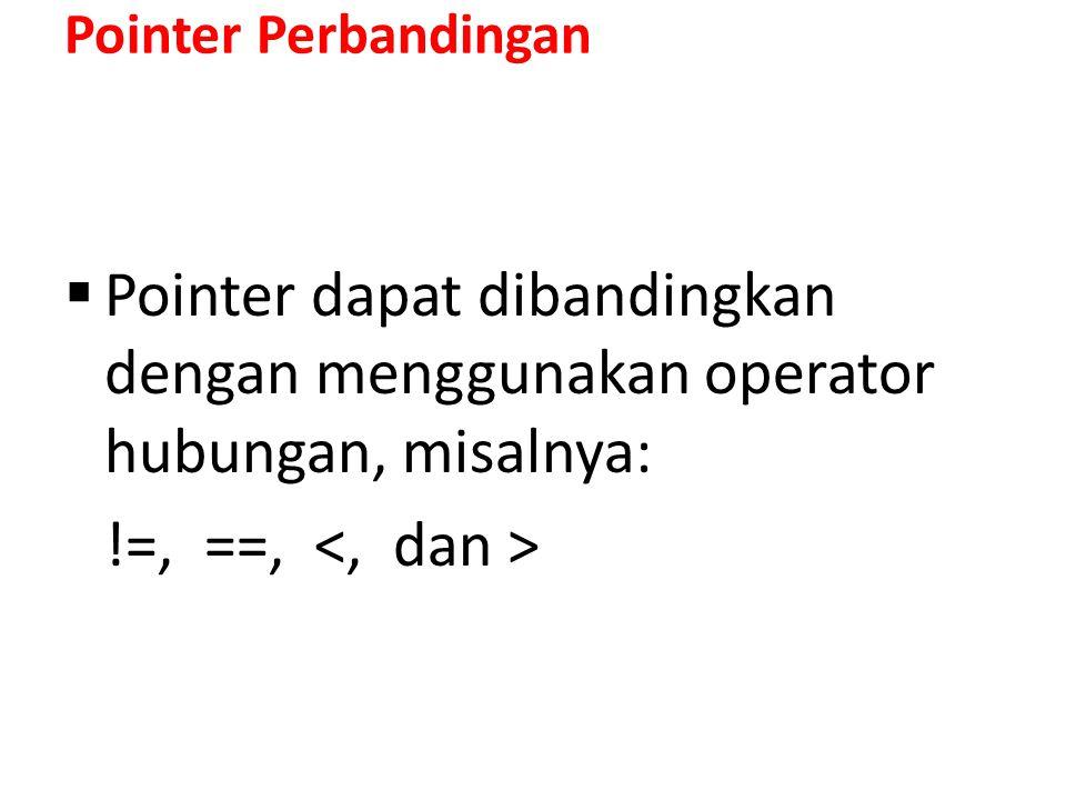 Pointer Perbandingan Pointer dapat dibandingkan dengan menggunakan operator hubungan, misalnya: !=, ==, <, dan >