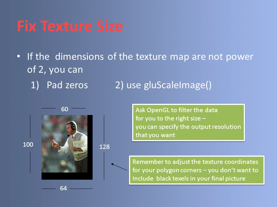 Fix Texture Size If the dimensions of the texture map are not power of 2, you can. Pad zeros 2) use gluScaleImage()