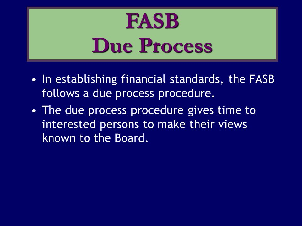 FASB Due Process In establishing financial standards, the FASB follows a due process procedure.