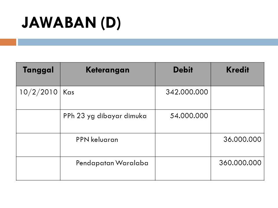 JAWABAN (D) Tanggal Keterangan Debit Kredit 10/2/2010 Kas 342.000.000