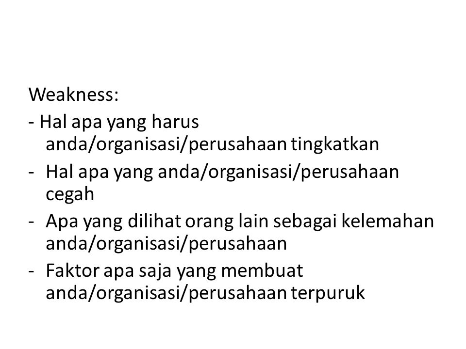 Weakness: - Hal apa yang harus anda/organisasi/perusahaan tingkatkan. Hal apa yang anda/organisasi/perusahaan cegah.