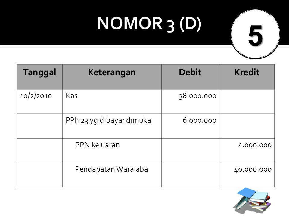 5 NOMOR 3 (D) Tanggal Keterangan Debit Kredit 10/2/2010 Kas 38.000.000